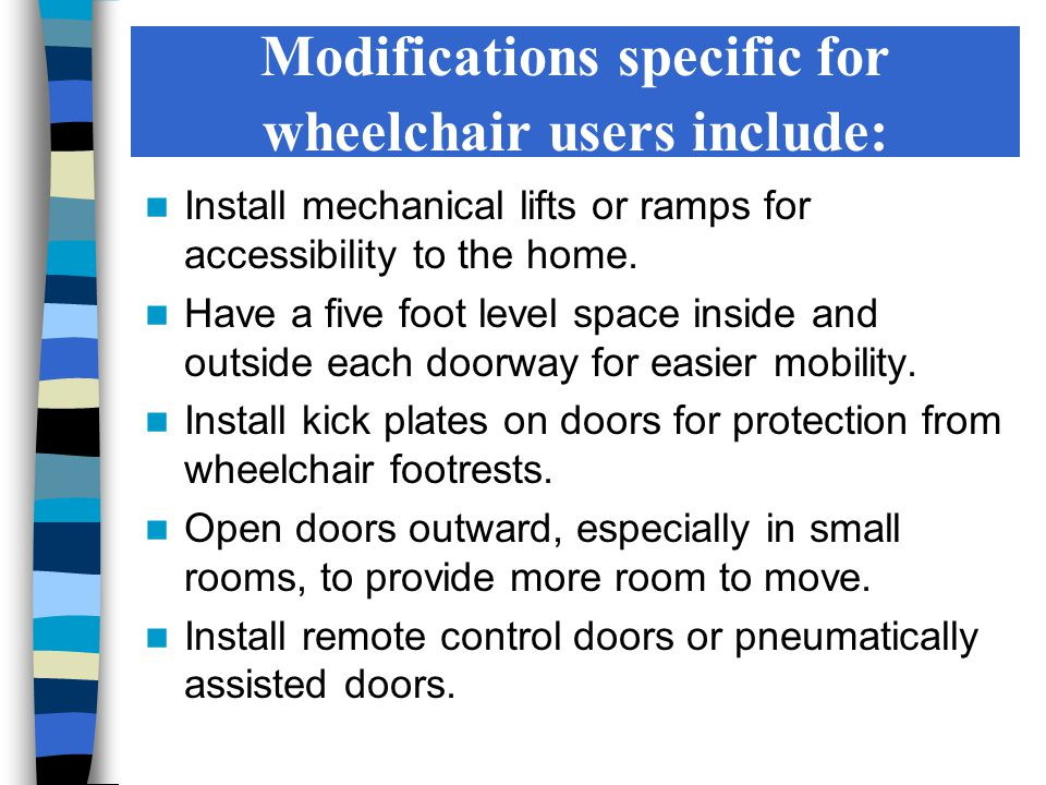 Modifications specific for wheelchair users include: Install mechanical lifts or ramps for accessibility to the home.