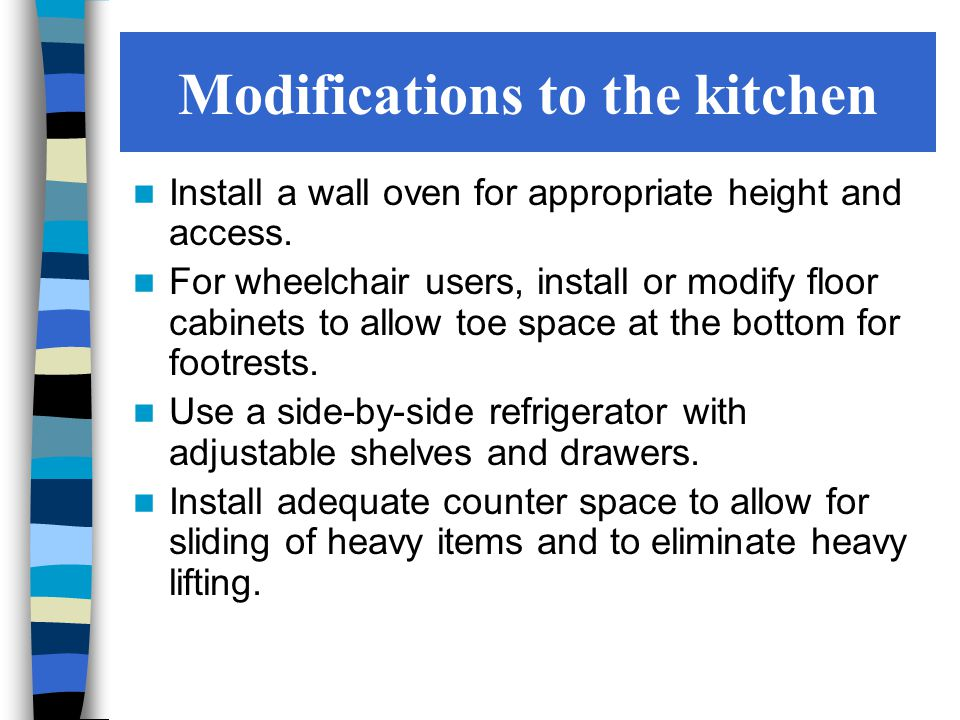 Modifications to the kitchen Install a wall oven for appropriate height and access.