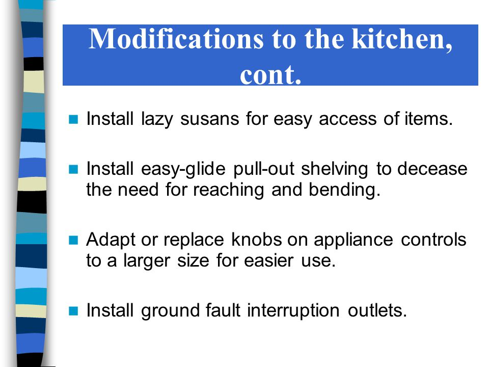 Modifications to the kitchen, cont. Install lazy susans for easy access of items.