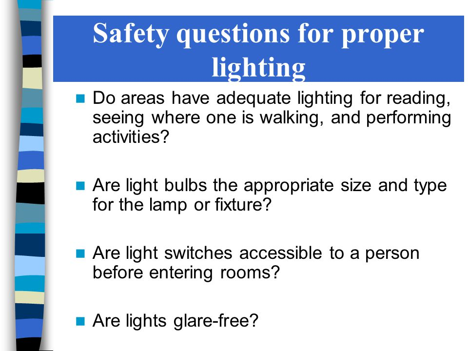 Safety questions for proper lighting Do areas have adequate lighting for reading, seeing where one is walking, and performing activities.