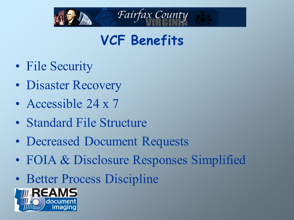 VCF Benefits File Security Disaster Recovery Accessible 24 x 7 Standard File Structure Decreased Document Requests FOIA & Disclosure Responses Simplified Better Process Discipline