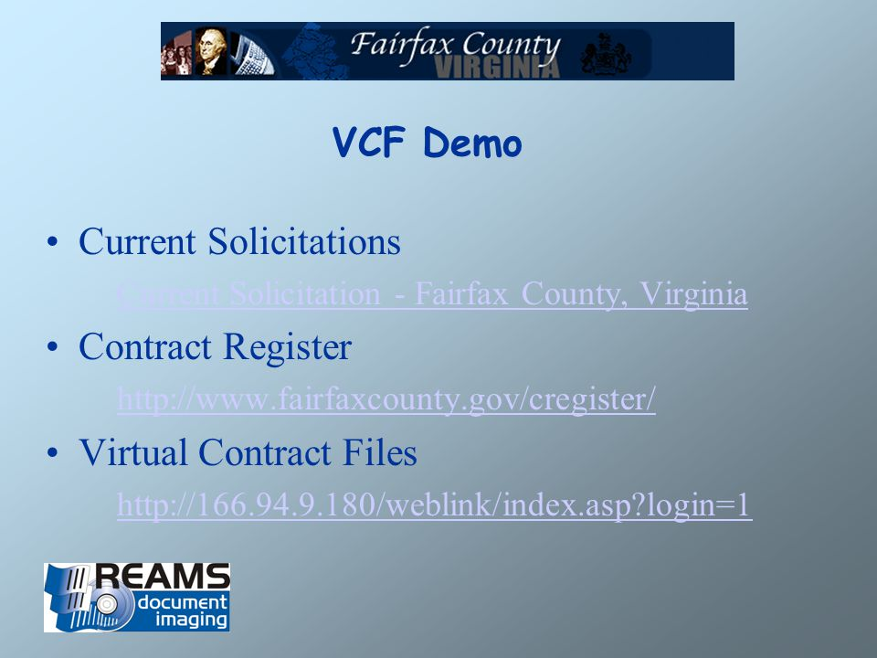 VCF Demo Current Solicitations Current Solicitation - Fairfax County, Virginia Contract Register http://www.fairfaxcounty.gov/cregister/ Virtual Contract Files http://166.94.9.180/weblink/index.asp login=1