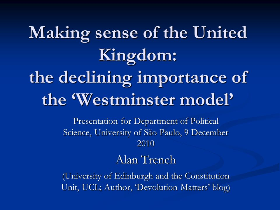 Making sense of the United Kingdom: the declining importance of the Westminster model Presentation for Department of Political Science, University of São Paulo, 9 December 2010 Alan Trench (University of Edinburgh and the Constitution Unit, UCL; Author, Devolution Matters blog)