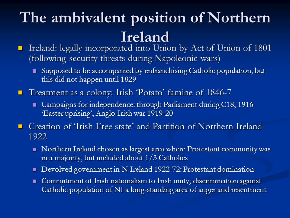 The ambivalent position of Northern Ireland Ireland: legally incorporated into Union by Act of Union of 1801 (following security threats during Napoleonic wars) Ireland: legally incorporated into Union by Act of Union of 1801 (following security threats during Napoleonic wars) Supposed to be accompanied by enfranchising Catholic population, but this did not happen until 1829 Supposed to be accompanied by enfranchising Catholic population, but this did not happen until 1829 Treatment as a colony: Irish Potato famine of 1846-7 Treatment as a colony: Irish Potato famine of 1846-7 Campaigns for independence: through Parliament during C18, 1916 Easter uprising, Anglo-Irish war 1919-20 Campaigns for independence: through Parliament during C18, 1916 Easter uprising, Anglo-Irish war 1919-20 Creation of Irish Free state and Partition of Northern Ireland 1922 Creation of Irish Free state and Partition of Northern Ireland 1922 Northern Ireland chosen as largest area where Protestant community was in a majority, but included about 1/3 Catholics Northern Ireland chosen as largest area where Protestant community was in a majority, but included about 1/3 Catholics Devolved government in N Ireland 1922-72: Protestant domination Devolved government in N Ireland 1922-72: Protestant domination Commitment of Irish nationalism to Irish unity; discrimination against Catholic population of NI a long-standing area of anger and resentment Commitment of Irish nationalism to Irish unity; discrimination against Catholic population of NI a long-standing area of anger and resentment