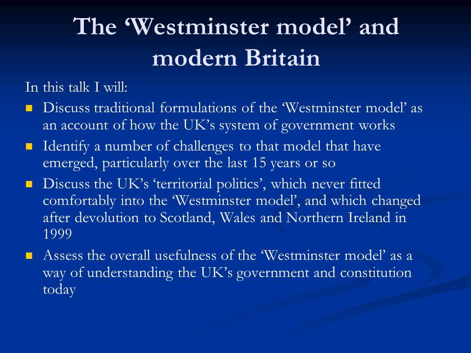 The traditional description of British politics is the Westminster model Applied between 1945 and 1990 (or so), and for much of the nineteenth century But didnt apply between about 1890 and 1945, as the Liberal party kept splitting, and as Labour emerged as the chief alternative to the Conservatives In the period 1945-90, key to its working was the cross-party post-War consensus: Keynesian economics: government management of the macro economy, extensive public ownership of industry, commitment to full employment The Beveridge model of the welfare state: free universal health care, old age pensions, unemployment benefits and other financial help for poorer people (childrens allowances etc), public housing and support for housing costs By the late 1970s this consensus was under serious economic and political pressure, and shattered by Thatcher governments.