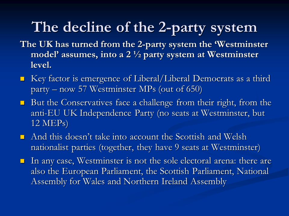 The decline of the 2-party system The UK has turned from the 2-party system the Westminster model assumes, into a 2 ½ party system at Westminster level.
