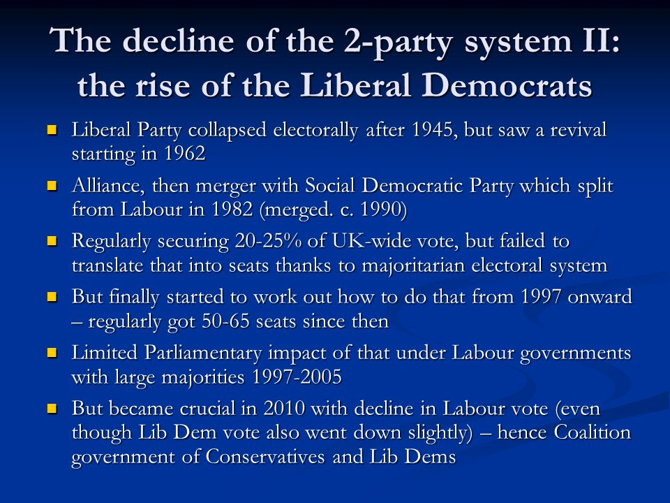 The decline of the 2-party system II: the rise of the Liberal Democrats Liberal Party collapsed electorally after 1945, but saw a revival starting in 1962 Liberal Party collapsed electorally after 1945, but saw a revival starting in 1962 Alliance, then merger with Social Democratic Party which split from Labour in 1982 (merged.