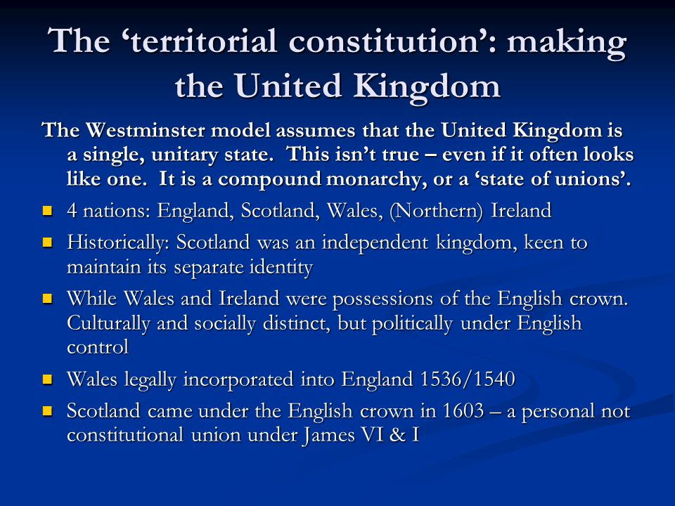 The territorial constitution: making the United Kingdom The Westminster model assumes that the United Kingdom is a single, unitary state.