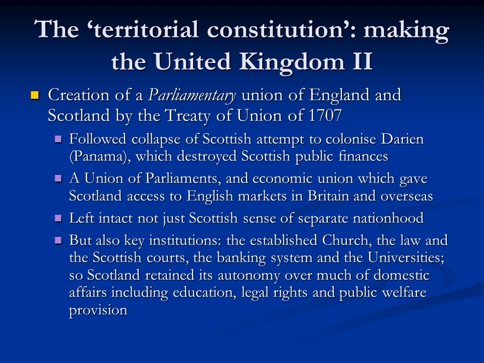 The territorial constitution: making the United Kingdom II Creation of a Parliamentary union of England and Scotland by the Treaty of Union of 1707 Creation of a Parliamentary union of England and Scotland by the Treaty of Union of 1707 Followed collapse of Scottish attempt to colonise Darien (Panama), which destroyed Scottish public finances Followed collapse of Scottish attempt to colonise Darien (Panama), which destroyed Scottish public finances A Union of Parliaments, and economic union which gave Scotland access to English markets in Britain and overseas A Union of Parliaments, and economic union which gave Scotland access to English markets in Britain and overseas Left intact not just Scottish sense of separate nationhood Left intact not just Scottish sense of separate nationhood But also key institutions: the established Church, the law and the Scottish courts, the banking system and the Universities; so Scotland retained its autonomy over much of domestic affairs including education, legal rights and public welfare provision But also key institutions: the established Church, the law and the Scottish courts, the banking system and the Universities; so Scotland retained its autonomy over much of domestic affairs including education, legal rights and public welfare provision