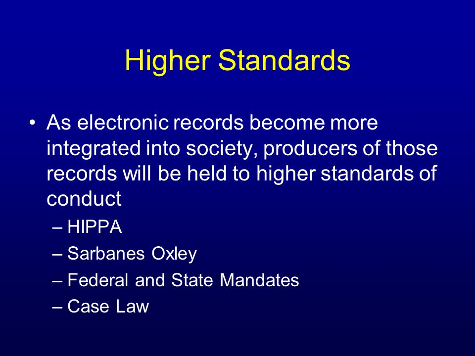 Higher Standards As electronic records become more integrated into society, producers of those records will be held to higher standards of conduct –HIPPA –Sarbanes Oxley –Federal and State Mandates –Case Law