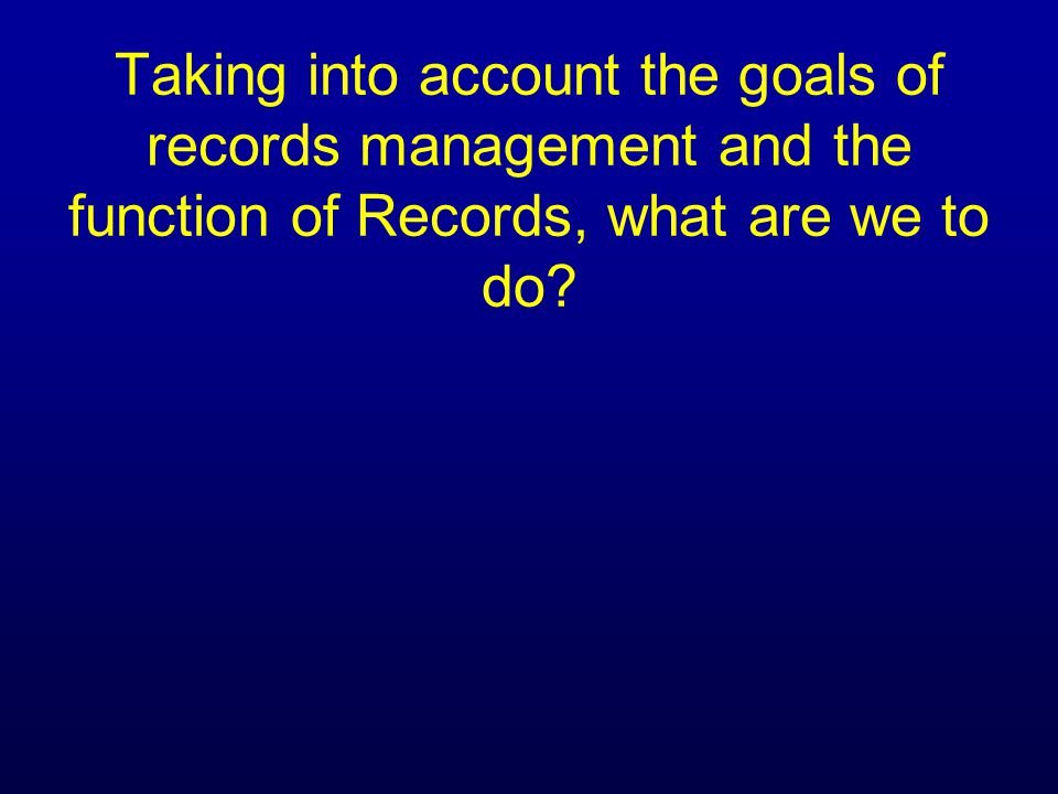 Taking into account the goals of records management and the function of Records, what are we to do
