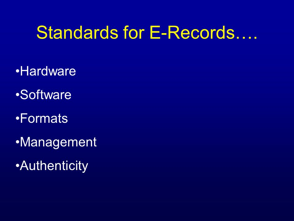 Standards for E-Records…. Hardware Software Formats Management Authenticity