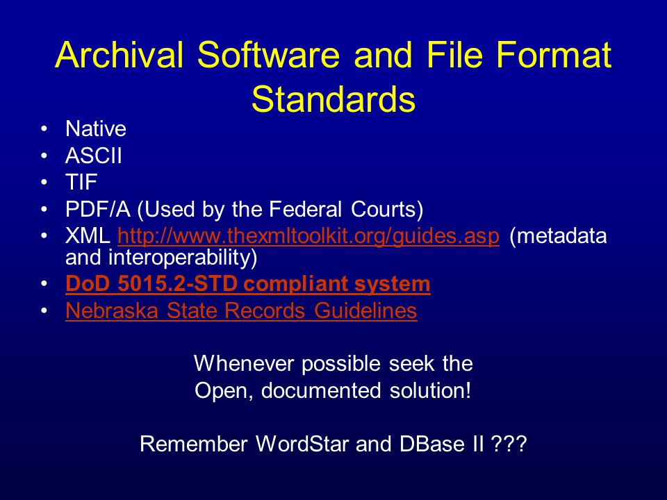 Archival Software and File Format Standards Native ASCII TIF PDF/A (Used by the Federal Courts) XML http://www.thexmltoolkit.org/guides.asp (metadata and interoperability)http://www.thexmltoolkit.org/guides.asp DoD 5015.2-STD compliant system Nebraska State Records Guidelines Whenever possible seek the Open, documented solution.