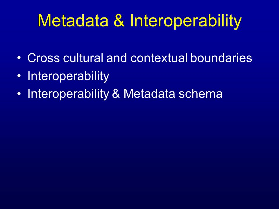 Metadata & Interoperability Cross cultural and contextual boundaries Interoperability Interoperability & Metadata schema