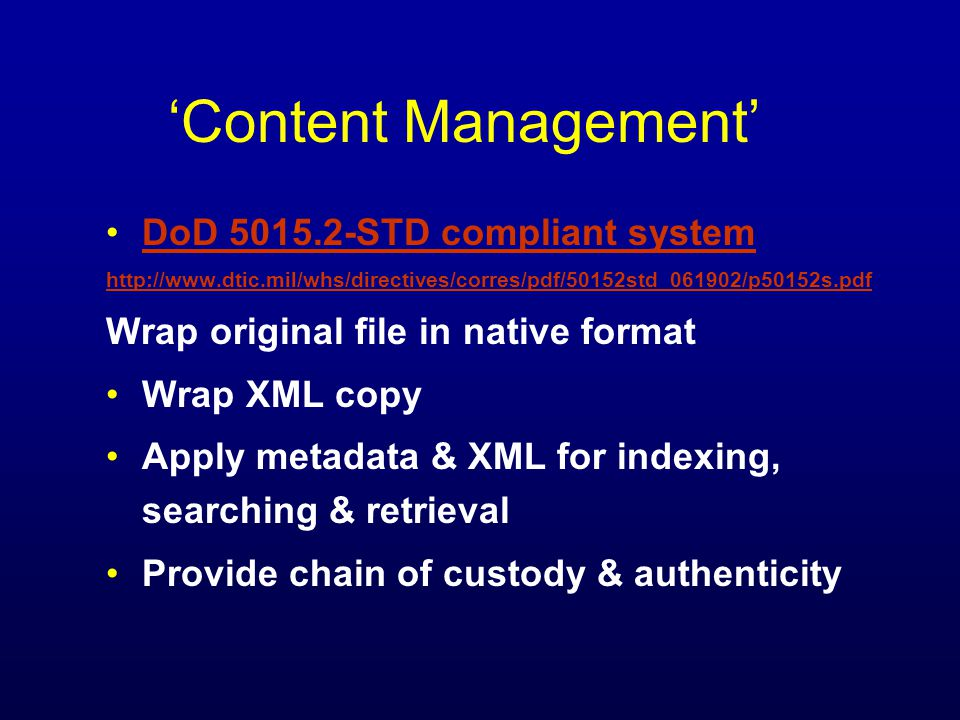 DoD 5015.2-STD compliant system http://www.dtic.mil/whs/directives/corres/pdf/50152std_061902/p50152s.pdf Wrap original file in native format Wrap XML copy Apply metadata & XML for indexing, searching & retrieval Provide chain of custody & authenticity Content Management