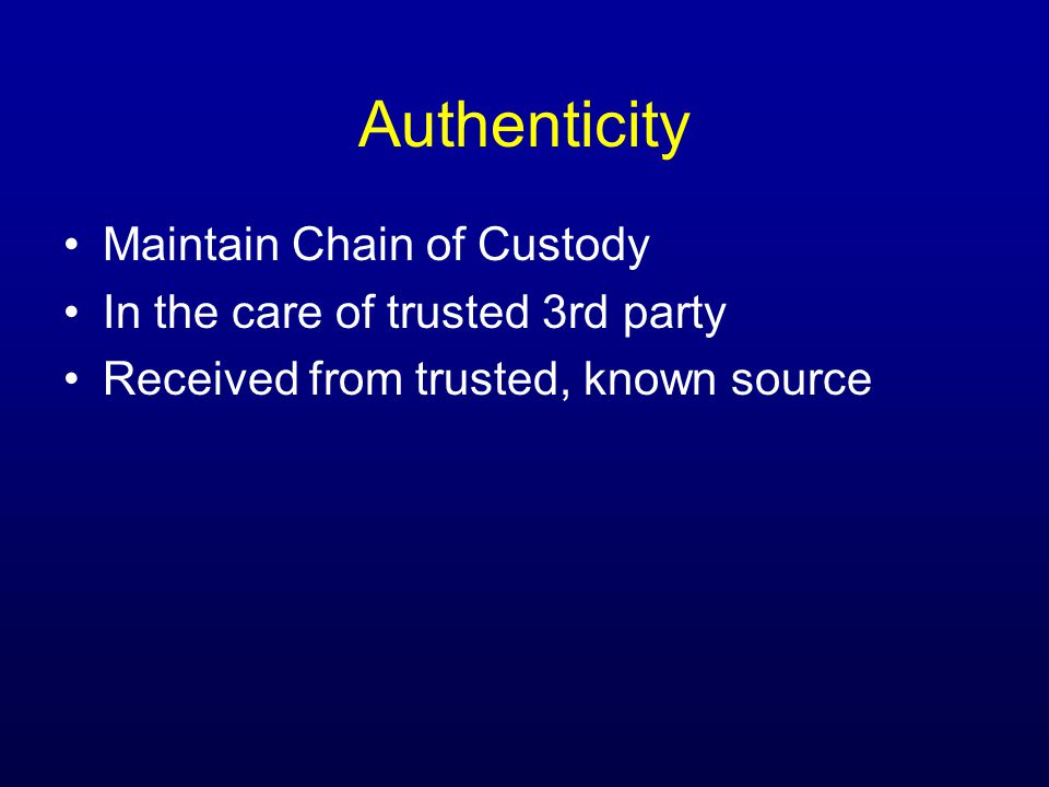 Authenticity Maintain Chain of Custody In the care of trusted 3rd party Received from trusted, known source