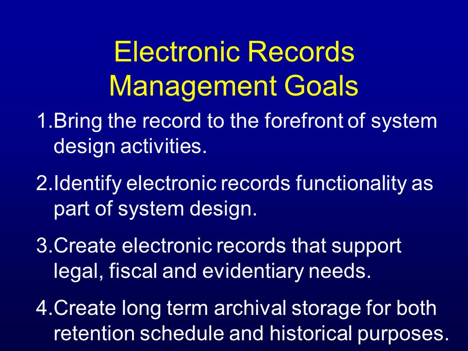 Electronic Records Management Goals 1.Bring the record to the forefront of system design activities.