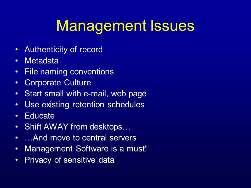 Management Issues Authenticity of record Metadata File naming conventions Corporate Culture Start small with e-mail, web page Use existing retention schedules Educate Shift AWAY from desktops… …And move to central servers Management Software is a must.