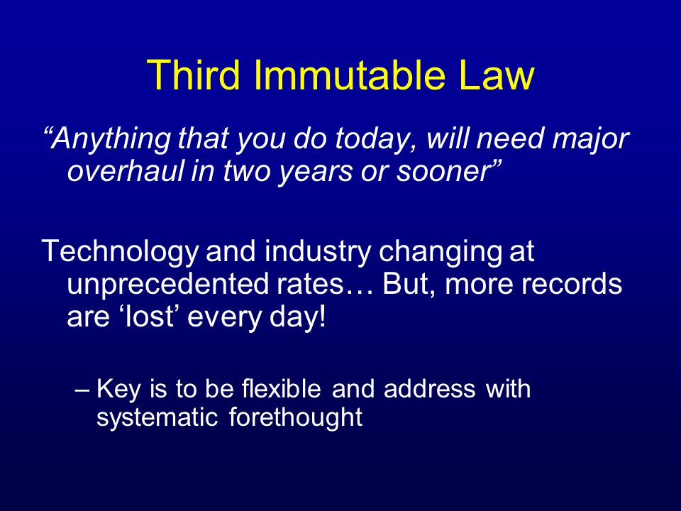 Third Immutable Law Anything that you do today, will need major overhaul in two years or sooner Technology and industry changing at unprecedented rates… But, more records are lost every day.