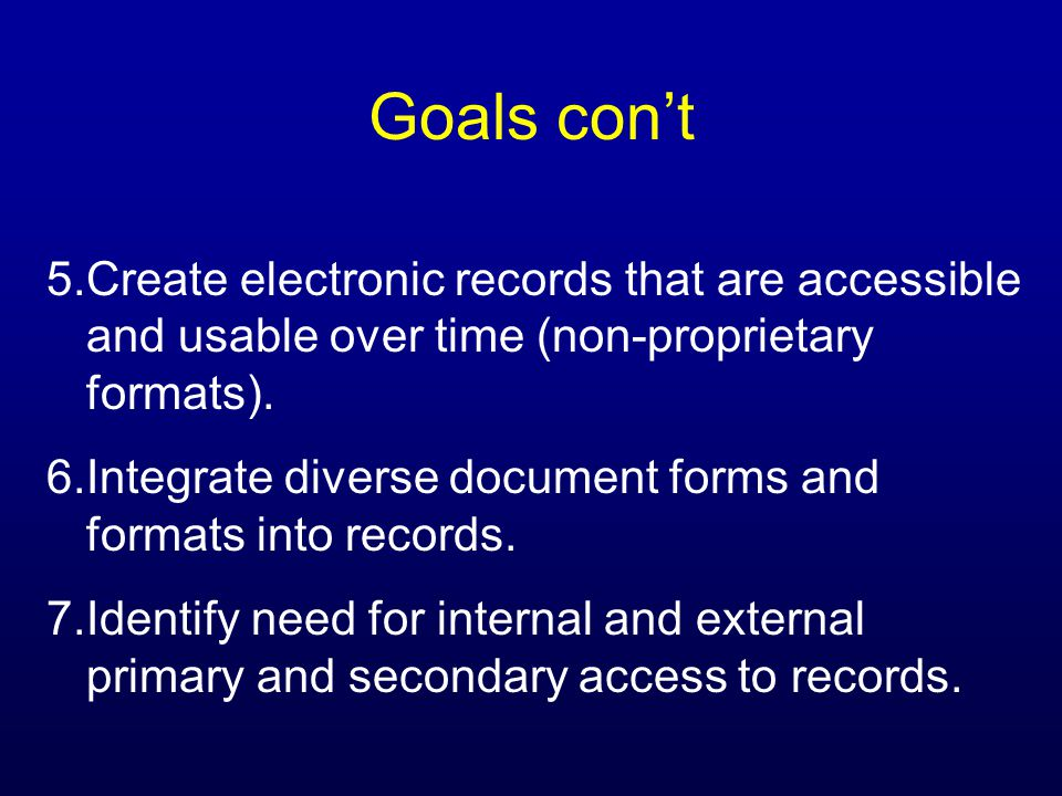 Goals cont 5.Create electronic records that are accessible and usable over time (non-proprietary formats).