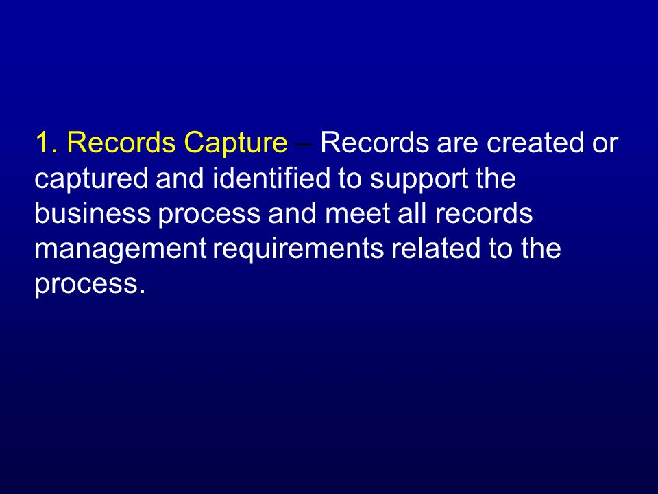 1. Records Capture – Records are created or captured and identified to support the business process and meet all records management requirements relat