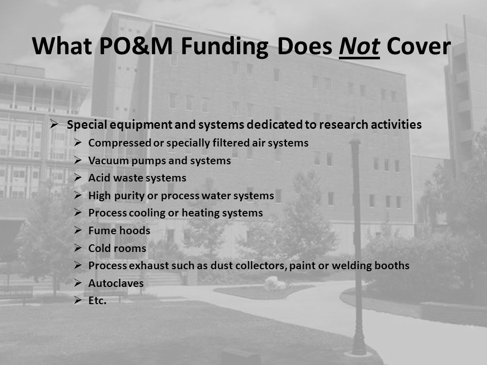 What PO&M Funding Does Not Cover continued Research Equipment Bio-safety cabinets Incubators Freezers, refrigerators, ice machines Chemical sterilizers Chemical storage rooms or cabinets Hazardous material cabinets X-ray machines Spectrometers Movable furniture or custom installed furniture Other departmental equipment Domestic potable water heaters Security systems