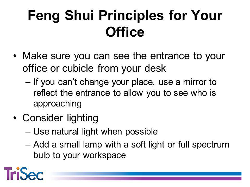 Feng Shui Principles for Your Office Make sure you can see the entrance to your office or cubicle from your desk –If you cant change your place, use a mirror to reflect the entrance to allow you to see who is approaching Consider lighting –Use natural light when possible –Add a small lamp with a soft light or full spectrum bulb to your workspace