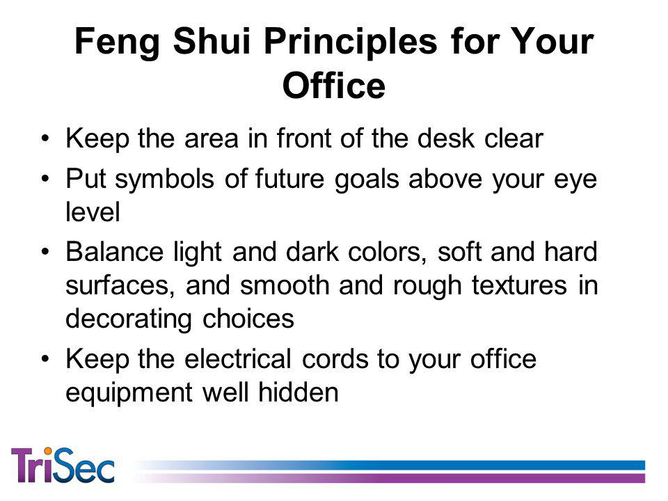 Feng Shui Principles for Your Office Keep the area in front of the desk clear Put symbols of future goals above your eye level Balance light and dark colors, soft and hard surfaces, and smooth and rough textures in decorating choices Keep the electrical cords to your office equipment well hidden