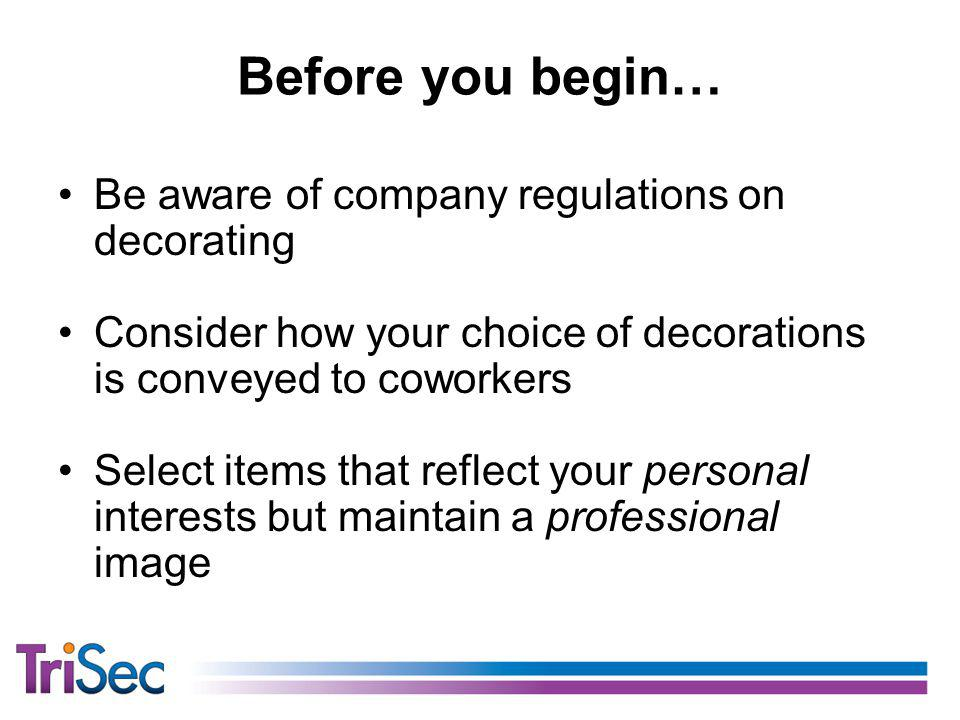 Before you begin… Be aware of company regulations on decorating Consider how your choice of decorations is conveyed to coworkers Select items that reflect your personal interests but maintain a professional image