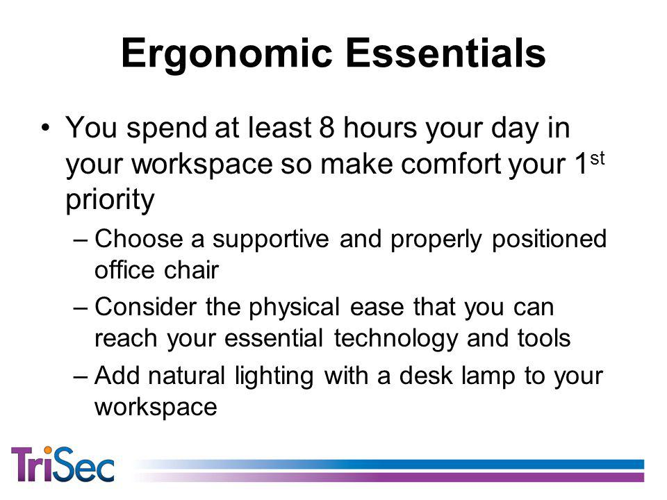 Ergonomic Essentials You spend at least 8 hours your day in your workspace so make comfort your 1 st priority –Choose a supportive and properly positioned office chair –Consider the physical ease that you can reach your essential technology and tools –Add natural lighting with a desk lamp to your workspace