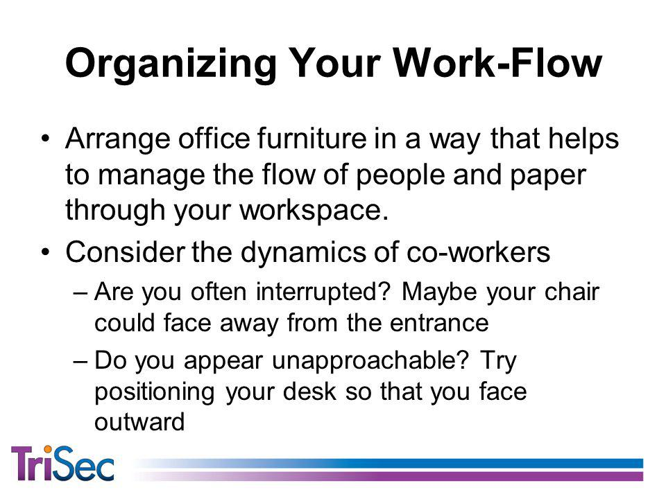 Organizing Your Work-Flow Arrange office furniture in a way that helps to manage the flow of people and paper through your workspace.