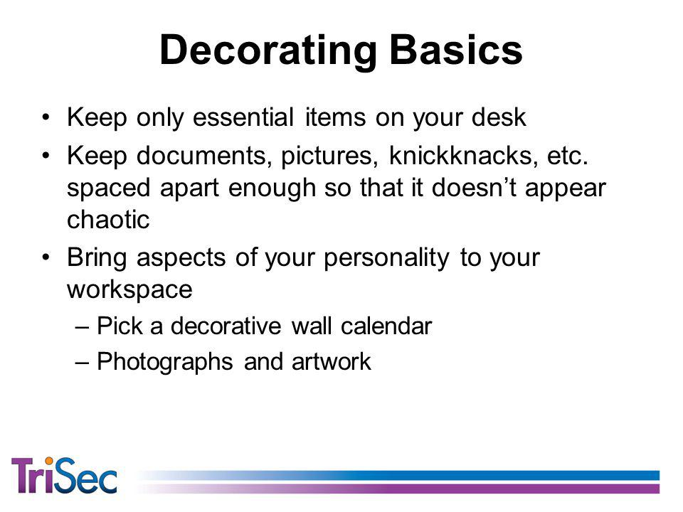 Decorating Basics Keep only essential items on your desk Keep documents, pictures, knickknacks, etc.