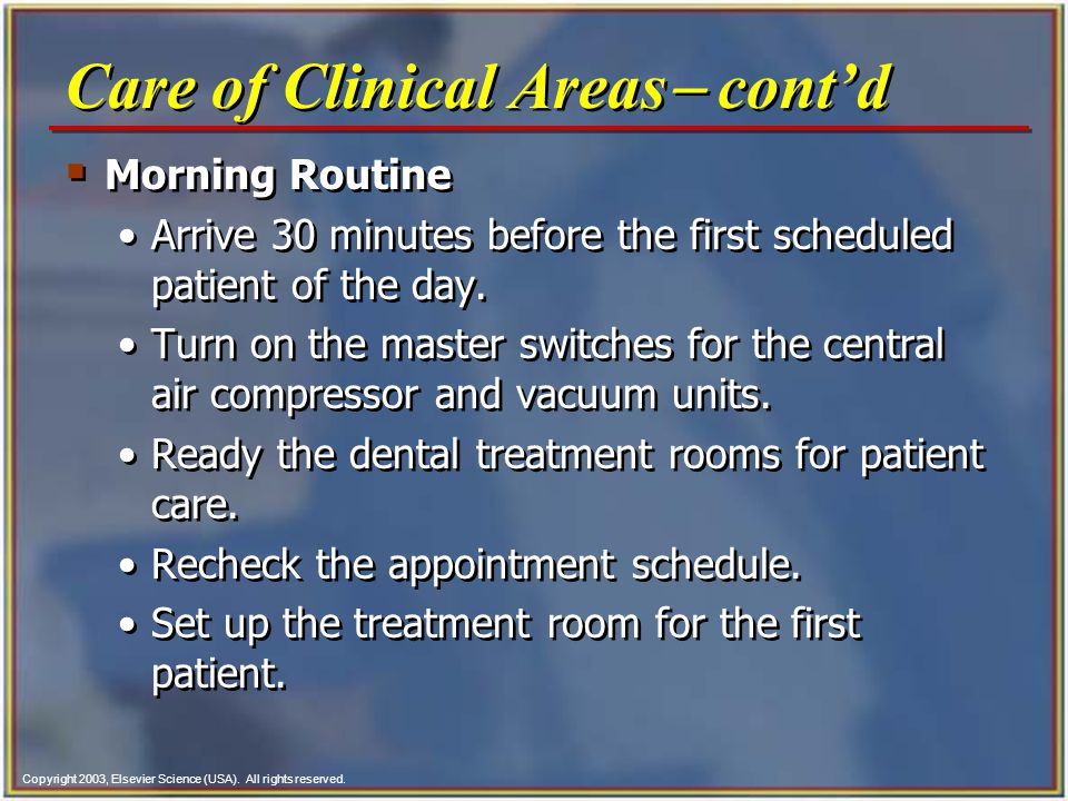 Copyright 2003, Elsevier Science (USA). All rights reserved. Morning Routine Arrive 30 minutes before the first scheduled patient of the day. Turn on