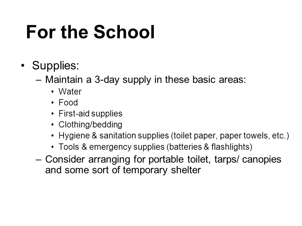 For the School Supplies: –Maintain a 3-day supply in these basic areas: Water Food First-aid supplies Clothing/bedding Hygiene & sanitation supplies (toilet paper, paper towels, etc.) Tools & emergency supplies (batteries & flashlights) –Consider arranging for portable toilet, tarps/ canopies and some sort of temporary shelter