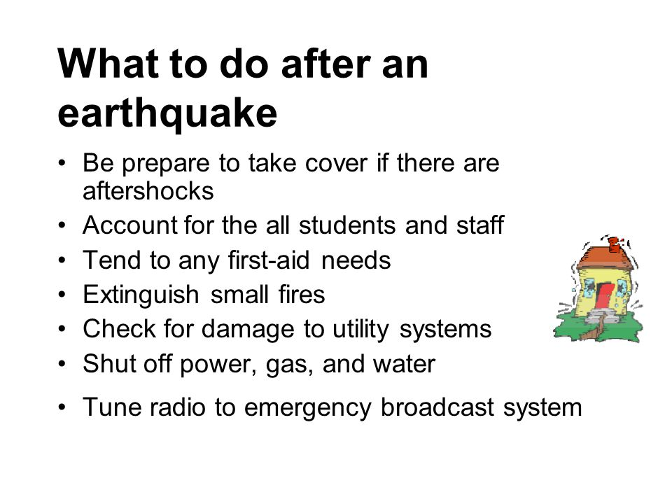 What to do after an earthquake Be prepare to take cover if there are aftershocks Account for the all students and staff Tend to any first-aid needs Extinguish small fires Check for damage to utility systems Shut off power, gas, and water Tune radio to emergency broadcast system