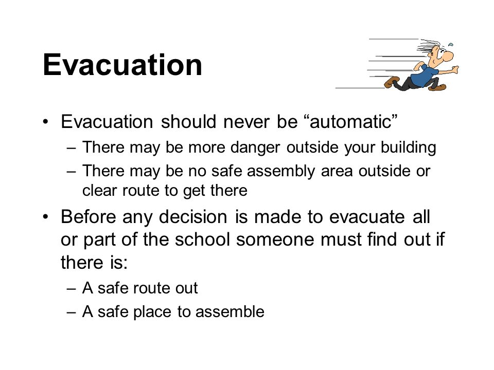 Evacuation Evacuation should never be automatic –There may be more danger outside your building –There may be no safe assembly area outside or clear route to get there Before any decision is made to evacuate all or part of the school someone must find out if there is: –A safe route out –A safe place to assemble