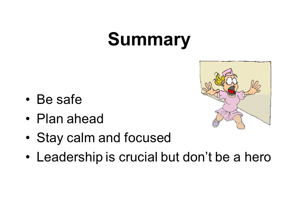 Summary Be safe Plan ahead Stay calm and focused Leadership is crucial but dont be a hero