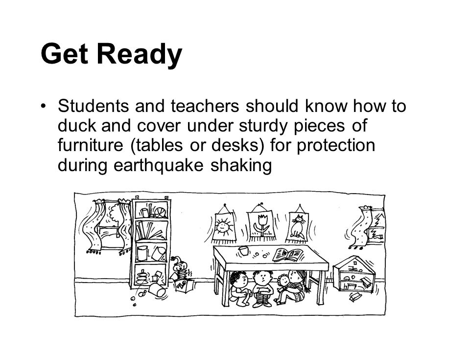 Get Ready Students and teachers should know how to duck and cover under sturdy pieces of furniture (tables or desks) for protection during earthquake shaking