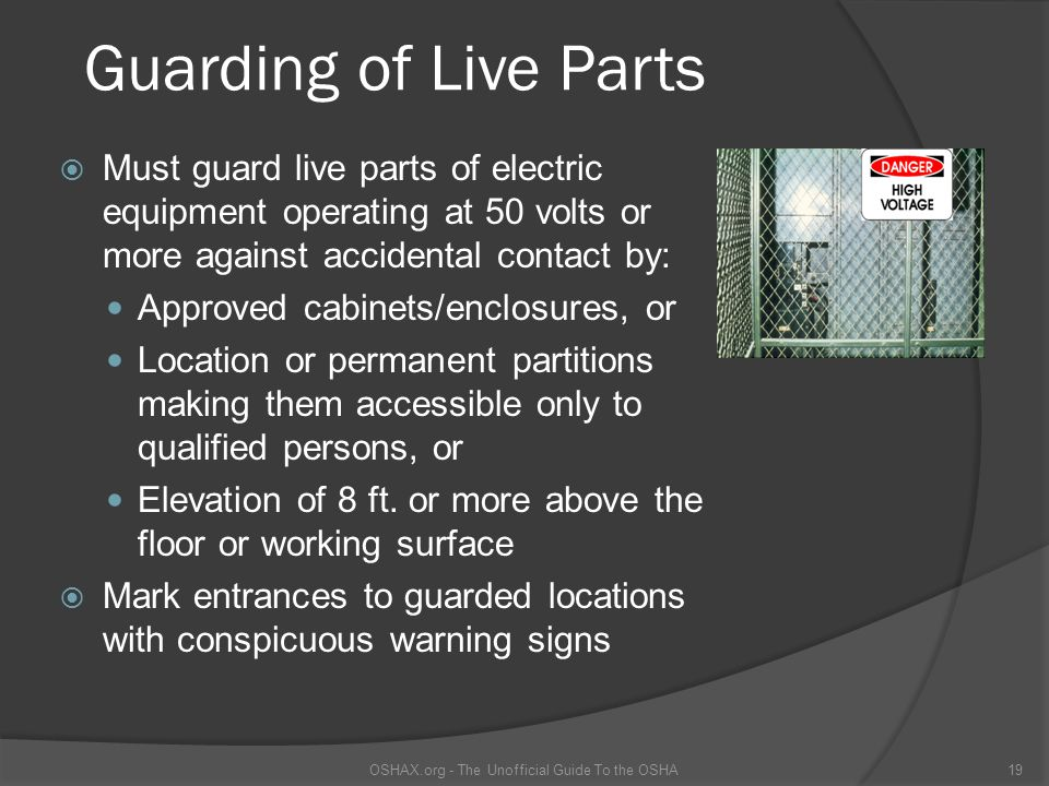 Guarding of Live Parts Must guard live parts of electric equipment operating at 50 volts or more against accidental contact by: Approved cabinets/enclosures, or Location or permanent partitions making them accessible only to qualified persons, or Elevation of 8 ft.