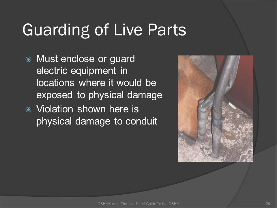 Guarding of Live Parts Must enclose or guard electric equipment in locations where it would be exposed to physical damage Violation shown here is physical damage to conduit OSHAX.org - The Unofficial Guide To the OSHA20