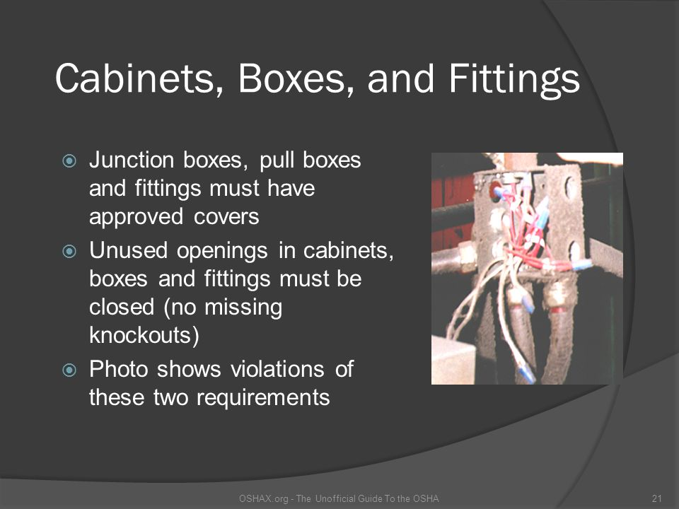Cabinets, Boxes, and Fittings Junction boxes, pull boxes and fittings must have approved covers Unused openings in cabinets, boxes and fittings must be closed (no missing knockouts) Photo shows violations of these two requirements OSHAX.org - The Unofficial Guide To the OSHA21