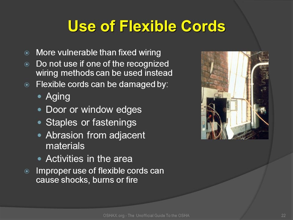 More vulnerable than fixed wiring Do not use if one of the recognized wiring methods can be used instead Flexible cords can be damaged by: Aging Door or window edges Staples or fastenings Abrasion from adjacent materials Activities in the area Improper use of flexible cords can cause shocks, burns or fire OSHAX.org - The Unofficial Guide To the OSHA22 Use of Flexible Cords