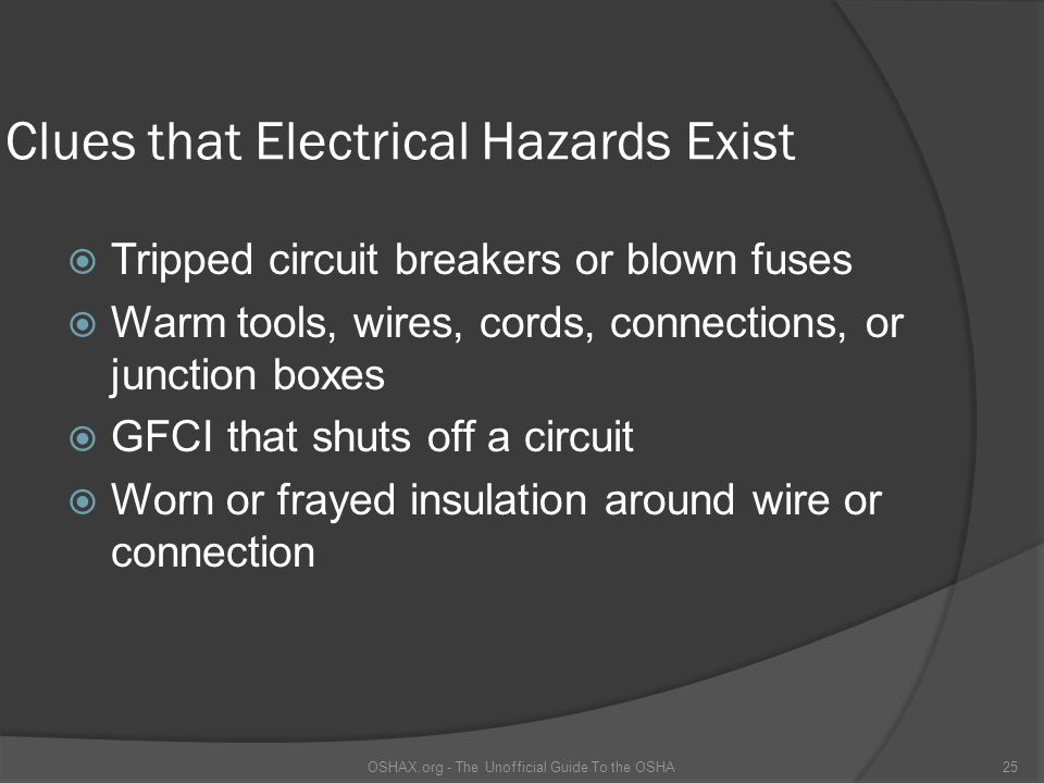 Clues that Electrical Hazards Exist Tripped circuit breakers or blown fuses Warm tools, wires, cords, connections, or junction boxes GFCI that shuts off a circuit Worn or frayed insulation around wire or connection OSHAX.org - The Unofficial Guide To the OSHA25