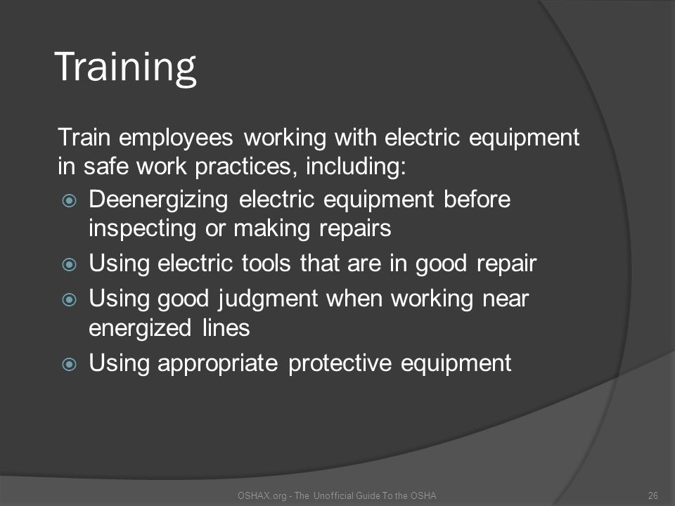 Training Deenergizing electric equipment before inspecting or making repairs Using electric tools that are in good repair Using good judgment when working near energized lines Using appropriate protective equipment OSHAX.org - The Unofficial Guide To the OSHA26 Train employees working with electric equipment in safe work practices, including: