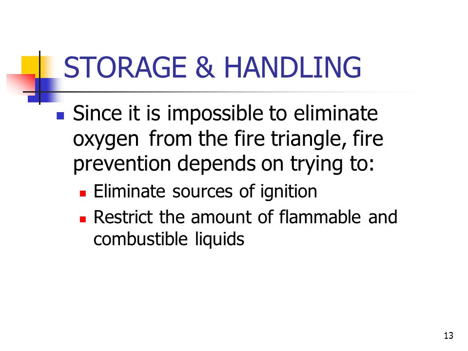 12 FLAMMABLE GASES & SOLIDS Gas cylinders such as acetylene welding gas need to be properly stored and used Solids such as paper, wood, and cloth need to be treated as potential fuels Rags or paper soaked with flammable liquids need to properly handled and disposed Metals that burn (pyrophorics) are especially dangerous