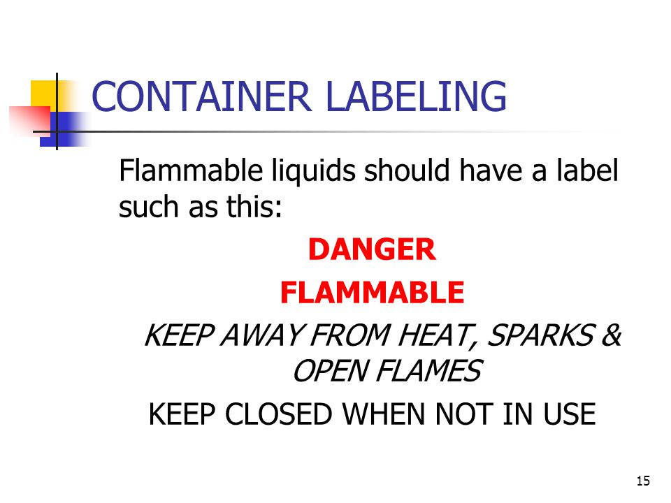 14 Eliminate sources of ignition Choose the least hazardous materials possible Reduce the amounts stored to a minimum Use safe storage procedures and containers Ensure containers are properly labeled STORAGE & HANDLING
