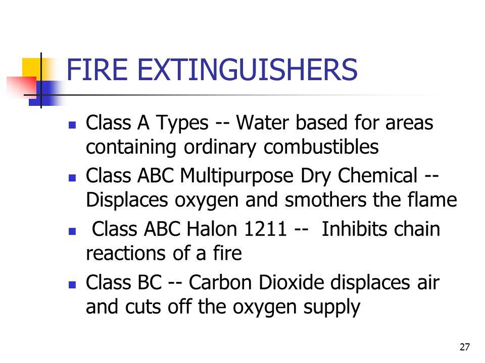 26 FIRE FIGHTING Four Basic Types of Fires Class A -- Common Solids Class B -- Flammable Liquids Class C -- Electrical Equipment Class D -- Burning Metals