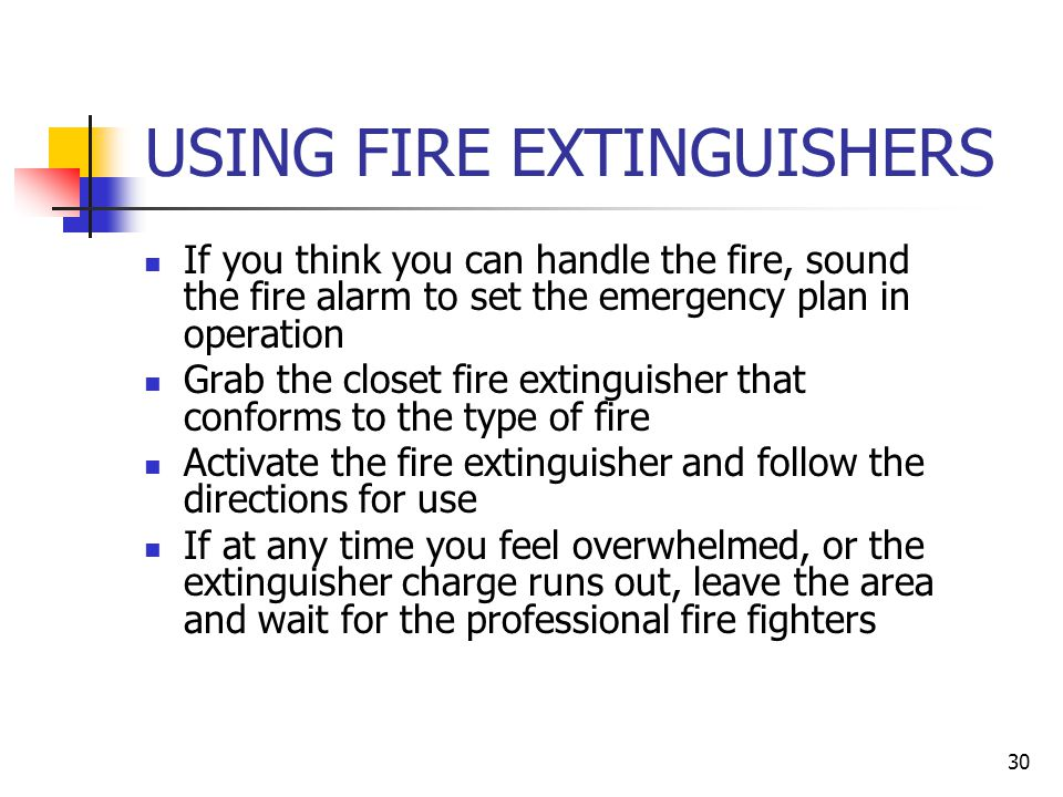 29 OSHA REQUIRED PROCEDURES FOR FIGHTING FIRES OSHA regulations allow for three situations: Total evacuation in case of fire alarm Partial evacuation with some employees allowed to use fire extinguishers All employees allowed to use fire extinguishers OSHA specifies training requirements if any employees are allowed to use fire extinguishers