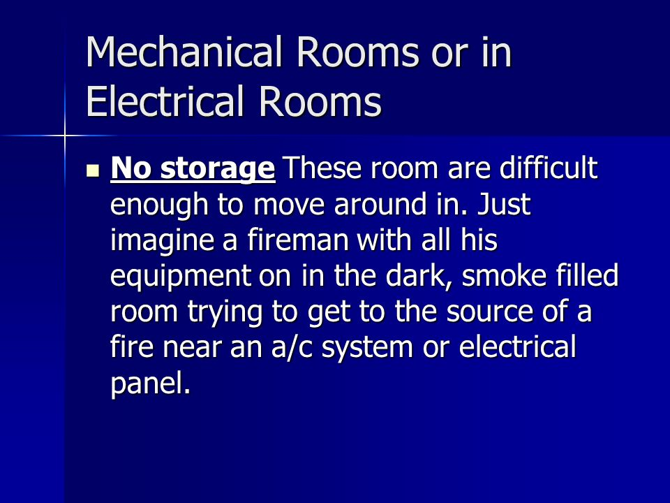Mechanical Rooms or in Electrical Rooms No storage These room are difficult enough to move around in.