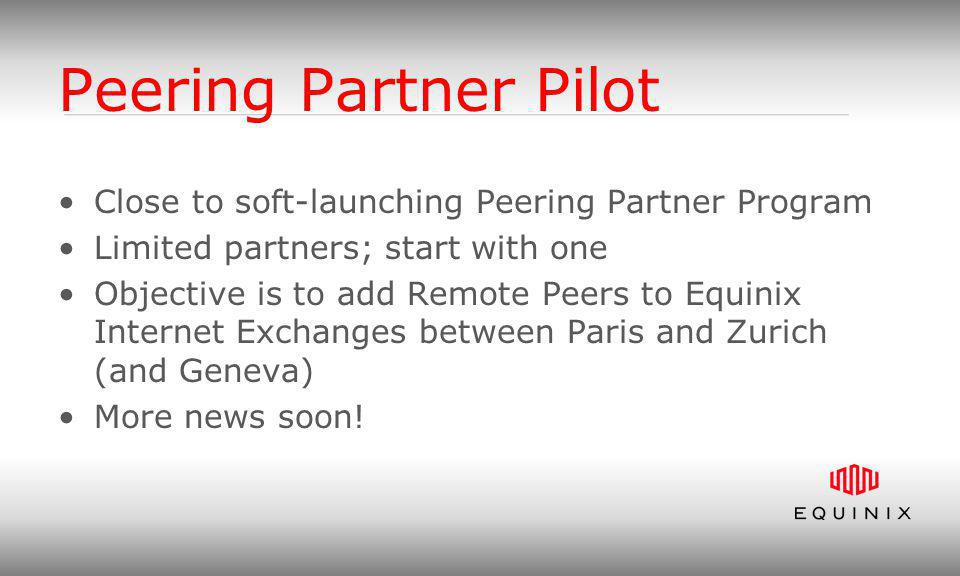 Peering Partner Pilot Close to soft-launching Peering Partner Program Limited partners; start with one Objective is to add Remote Peers to Equinix Internet Exchanges between Paris and Zurich (and Geneva) More news soon!